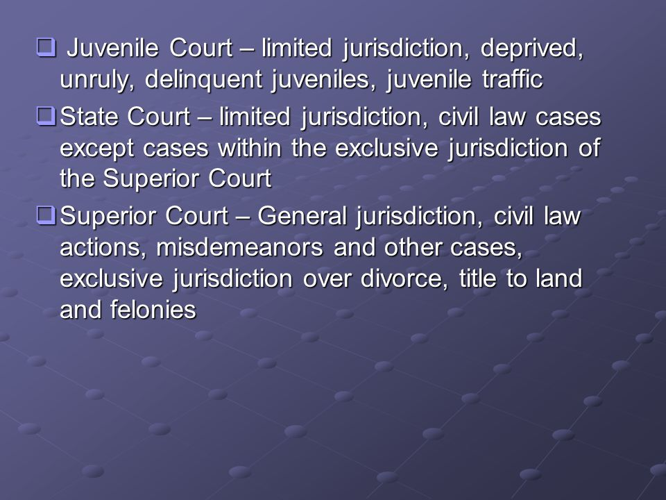  Juvenile Court – limited jurisdiction, deprived, unruly, delinquent juveniles, juvenile traffic  State Court – limited jurisdiction, civil law cases except cases within the exclusive jurisdiction of the Superior Court  Superior Court – General jurisdiction, civil law actions, misdemeanors and other cases, exclusive jurisdiction over divorce, title to land and felonies