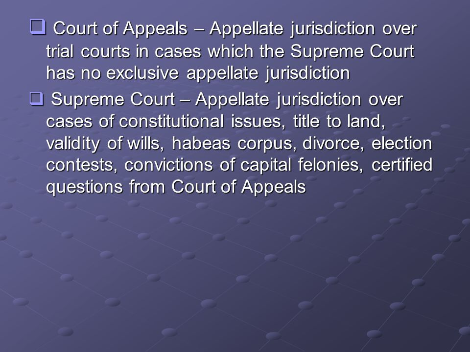  Court of Appeals – Appellate jurisdiction over trial courts in cases which the Supreme Court has no exclusive appellate jurisdiction  Supreme Court – Appellate jurisdiction over cases of constitutional issues, title to land, validity of wills, habeas corpus, divorce, election contests, convictions of capital felonies, certified questions from Court of Appeals