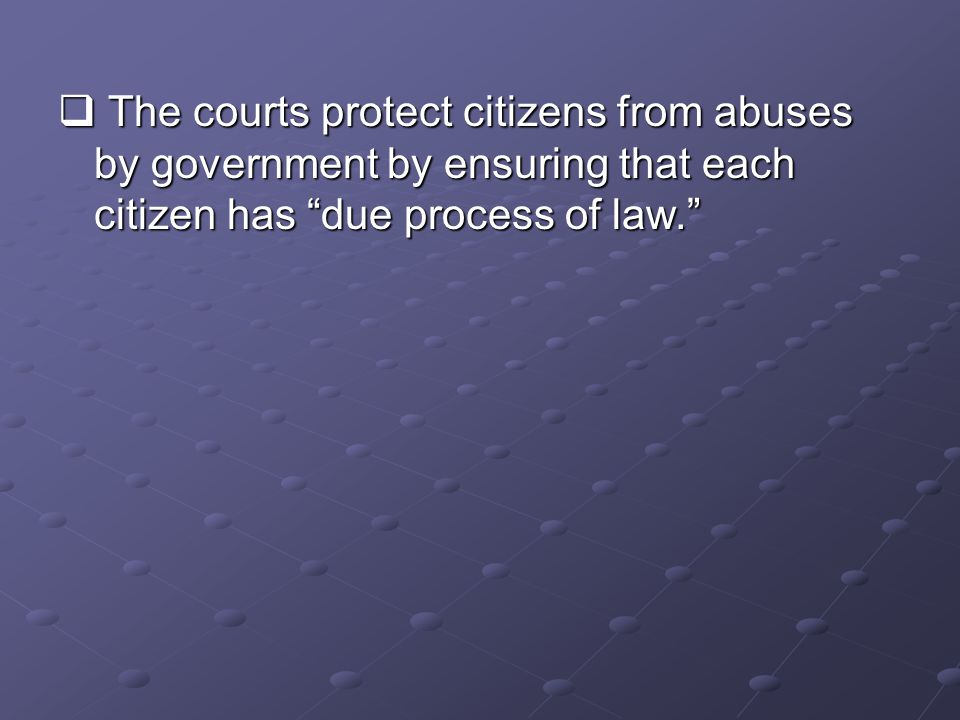  The courts protect citizens from abuses by government by ensuring that each citizen has due process of law.