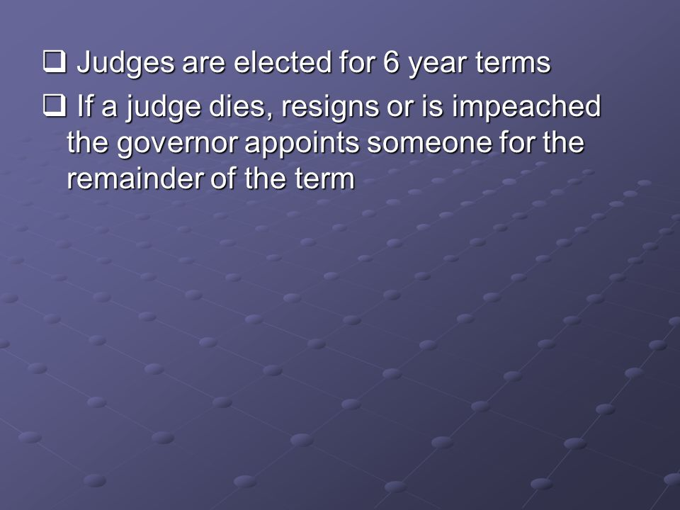  Judges are elected for 6 year terms  If a judge dies, resigns or is impeached the governor appoints someone for the remainder of the term