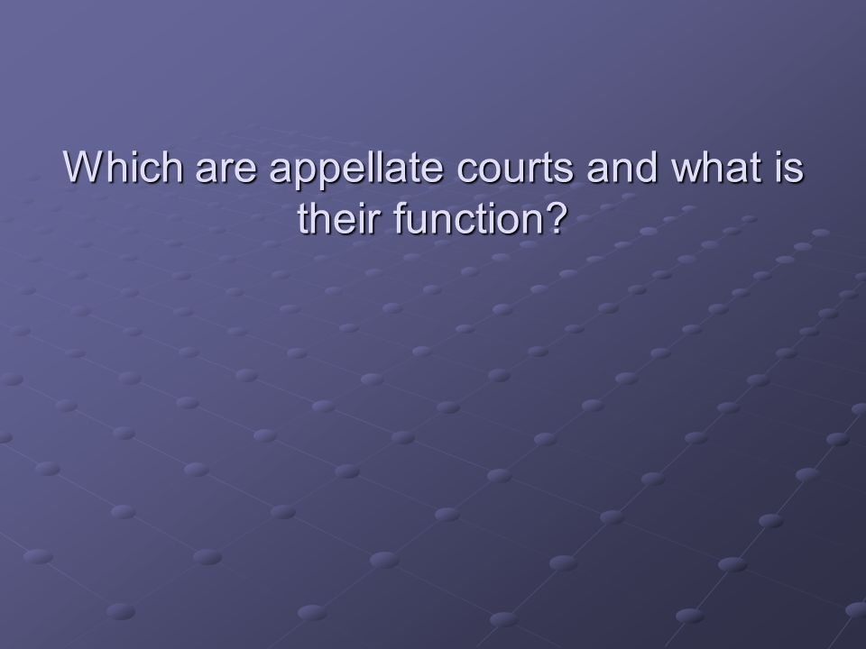 Which are appellate courts and what is their function