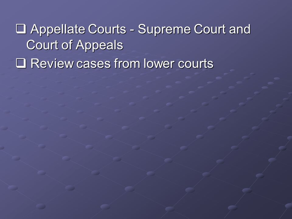  Appellate Courts - Supreme Court and Court of Appeals  Review cases from lower courts