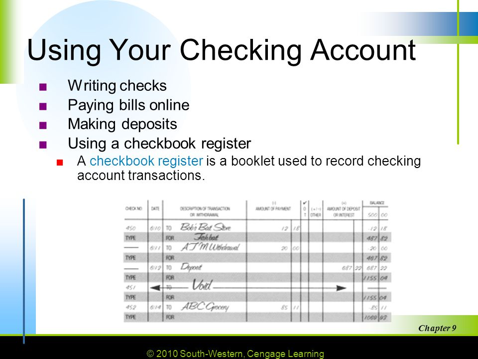 © 2010 South-Western, Cengage Learning Chapter 9 13 Using Your Checking Account ■Writing checks ■Paying bills online ■Making deposits ■Using a checkbook register ■A checkbook register is a booklet used to record checking account transactions.