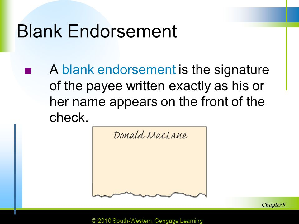© 2010 South-Western, Cengage Learning Chapter 9 17 Blank Endorsement ■A blank endorsement is the signature of the payee written exactly as his or her name appears on the front of the check.