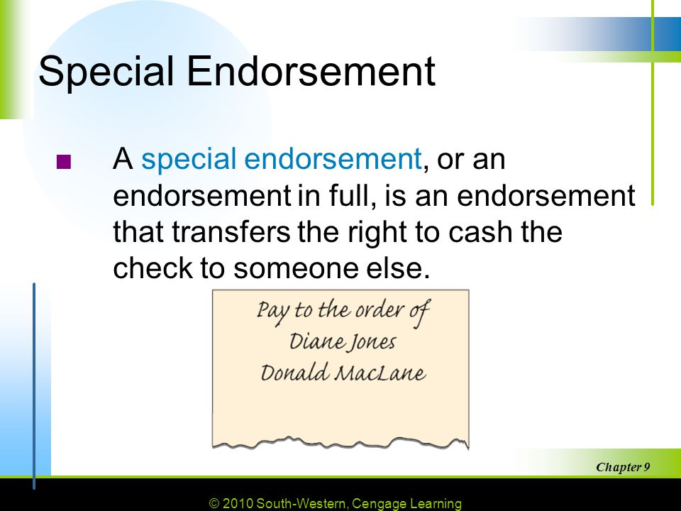 © 2010 South-Western, Cengage Learning Chapter 9 18 Special Endorsement ■A special endorsement, or an endorsement in full, is an endorsement that transfers the right to cash the check to someone else.