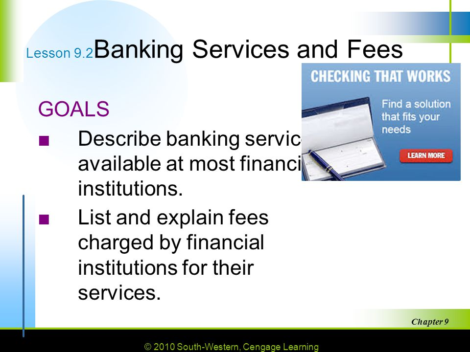 © 2010 South-Western, Cengage Learning Chapter 9 22 Lesson 9.2 Banking Services and Fees GOALS ■Describe banking services available at most financial institutions.