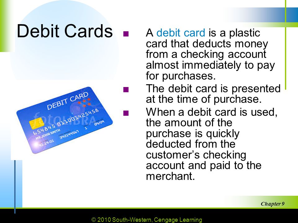 © 2010 South-Western, Cengage Learning Chapter 9 26 Debit Cards ■A debit card is a plastic card that deducts money from a checking account almost immediately to pay for purchases.