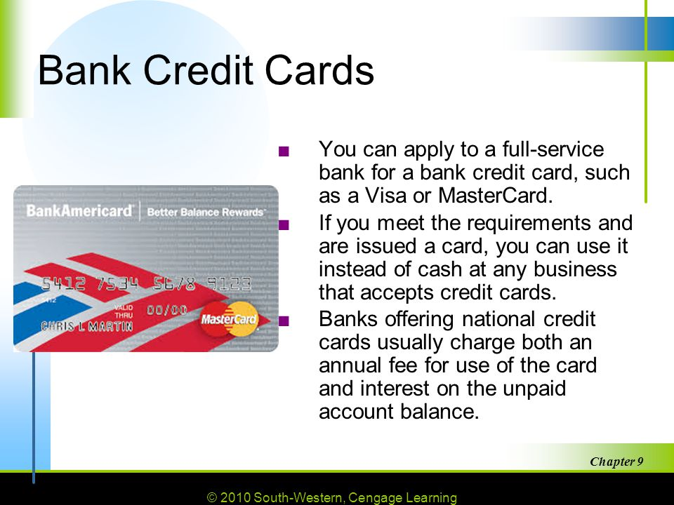 © 2010 South-Western, Cengage Learning Chapter 9 27 Bank Credit Cards ■You can apply to a full-service bank for a bank credit card, such as a Visa or MasterCard.