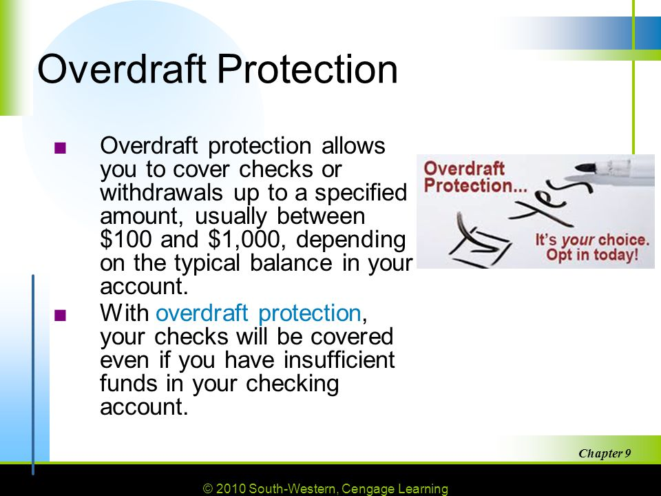 © 2010 South-Western, Cengage Learning Chapter 9 28 Overdraft Protection ■Overdraft protection allows you to cover checks or withdrawals up to a specified amount, usually between $100 and $1,000, depending on the typical balance in your account.