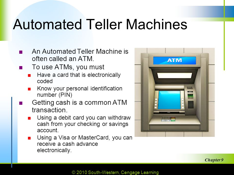 © 2010 South-Western, Cengage Learning Chapter 9 29 Automated Teller Machines ■An Automated Teller Machine is often called an ATM.
