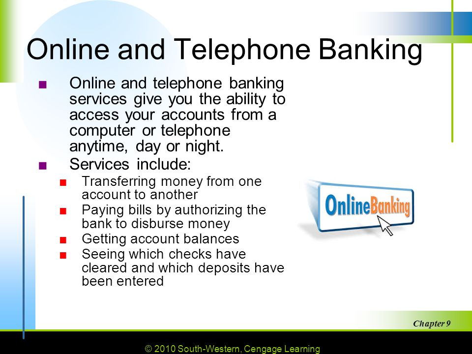 © 2010 South-Western, Cengage Learning Chapter 9 30 Online and Telephone Banking ■Online and telephone banking services give you the ability to access your accounts from a computer or telephone anytime, day or night.