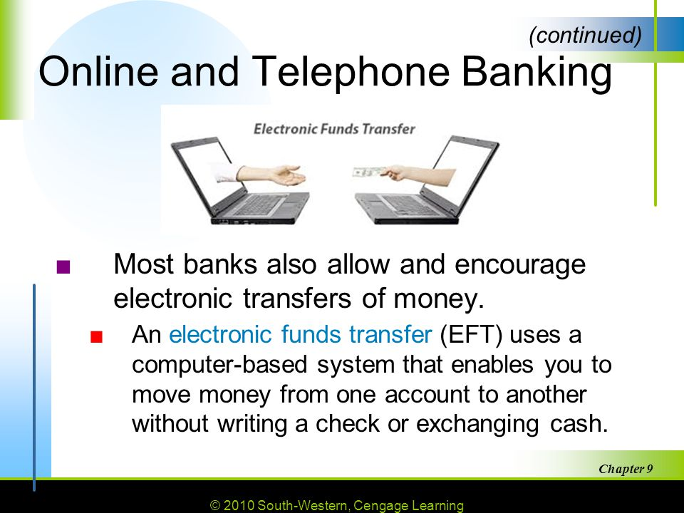 © 2010 South-Western, Cengage Learning Chapter 9 31 Online and Telephone Banking ■Most banks also allow and encourage electronic transfers of money.