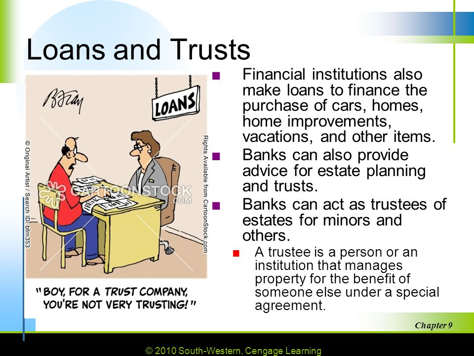 © 2010 South-Western, Cengage Learning Chapter 9 35 Loans and Trusts ■Financial institutions also make loans to finance the purchase of cars, homes, home improvements, vacations, and other items.