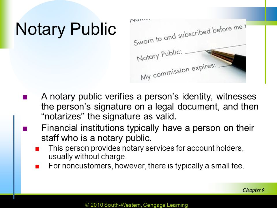 © 2010 South-Western, Cengage Learning Chapter 9 36 Notary Public ■A notary public verifies a person's identity, witnesses the person's signature on a legal document, and then notarizes the signature as valid.