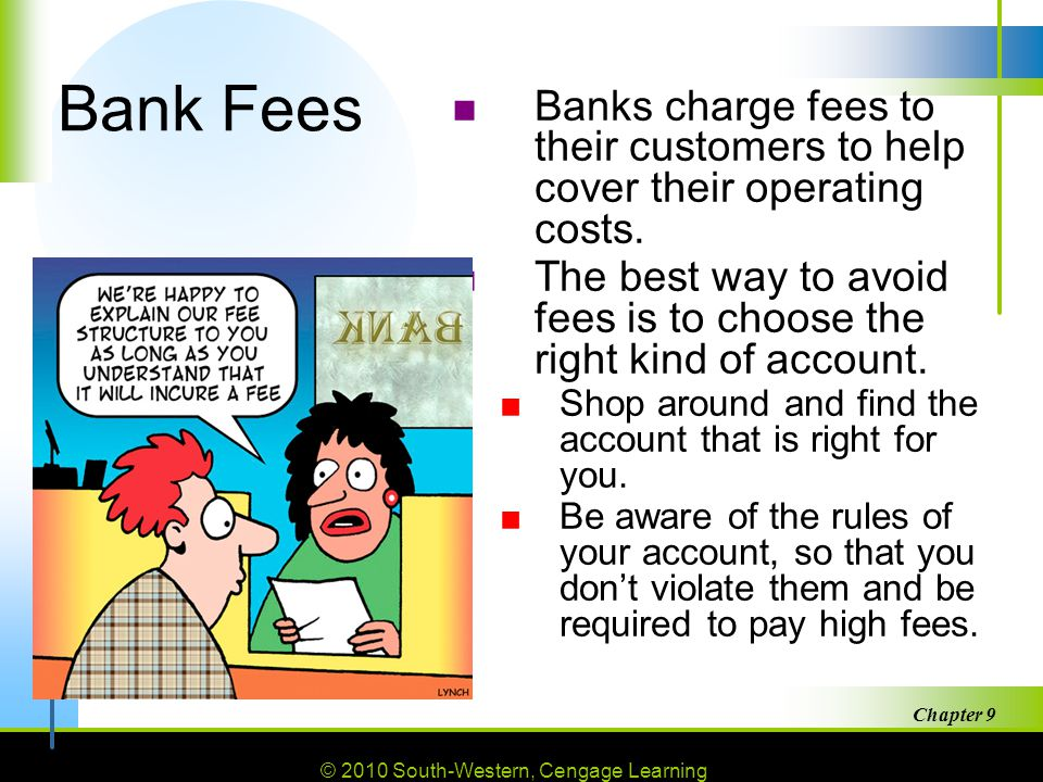 © 2010 South-Western, Cengage Learning Chapter 9 38 Bank Fees ■Banks charge fees to their customers to help cover their operating costs.