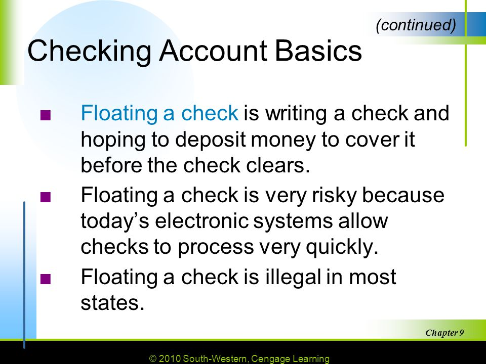 © 2010 South-Western, Cengage Learning Chapter 9 9 Checking Account Basics ■Floating a check is writing a check and hoping to deposit money to cover it before the check clears.