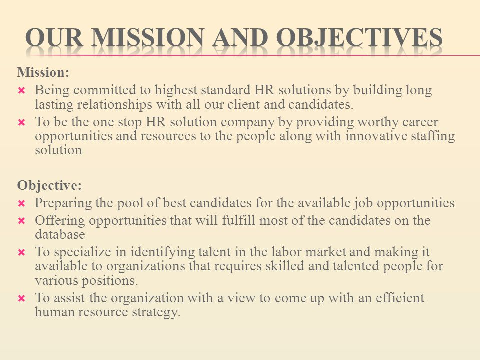 Mission:  Being committed to highest standard HR solutions by building long lasting relationships with all our client and candidates.
