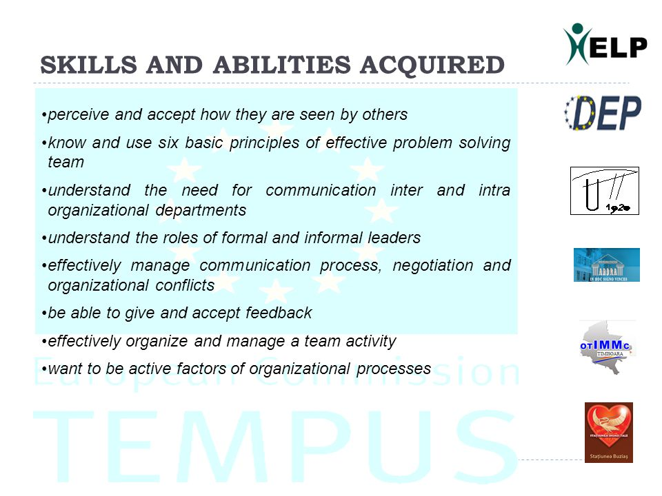 SKILLS AND ABILITIES ACQUIRED perceive and accept how they are seen by others know and use six basic principles of effective problem solving team understand the need for communication inter and intra organizational departments understand the roles of formal and informal leaders effectively manage communication process, negotiation and organizational conflicts be able to give and accept feedback effectively organize and manage a team activity want to be active factors of organizational processes