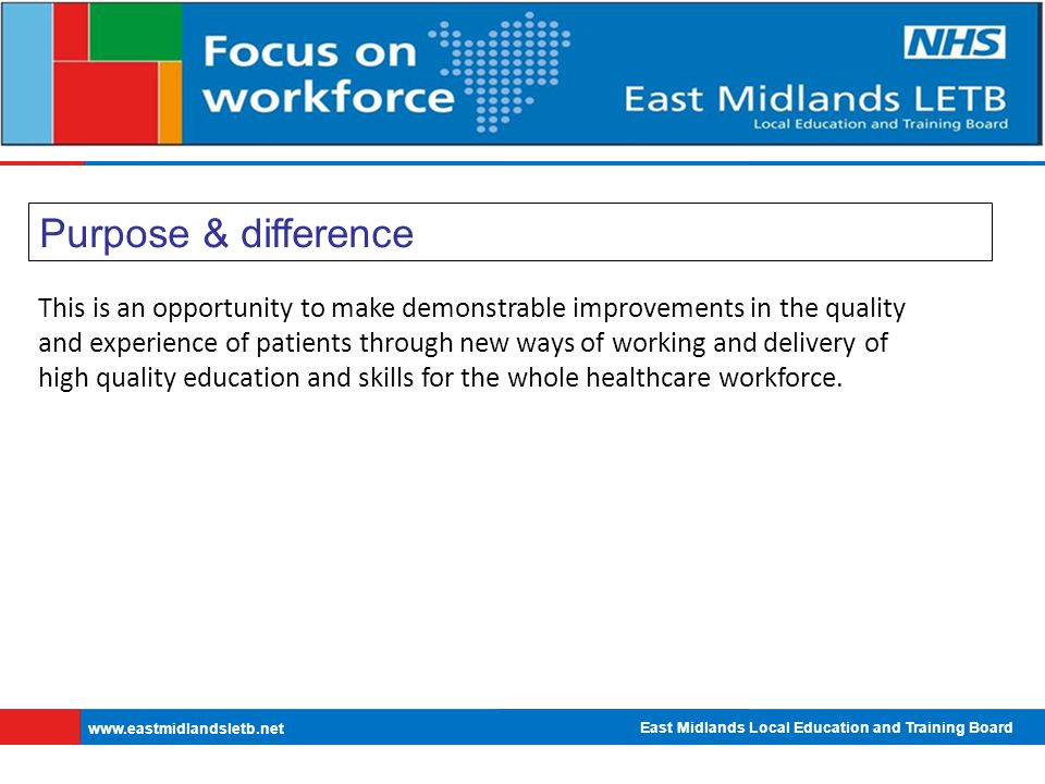 East Midlands Local Education and Training Board   Purpose & difference This is an opportunity to make demonstrable improvements in the quality and experience of patients through new ways of working and delivery of high quality education and skills for the whole healthcare workforce.