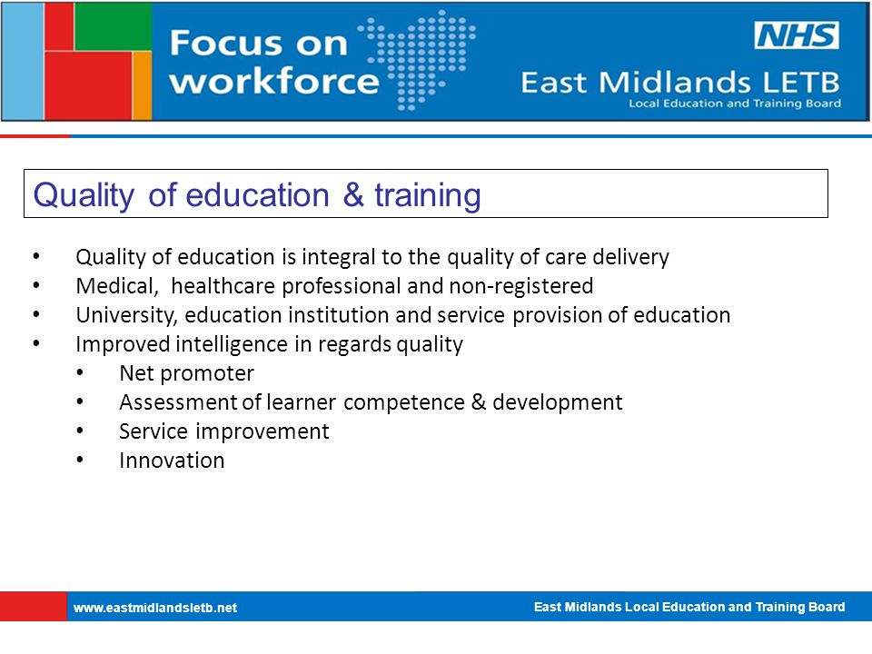 East Midlands Local Education and Training Board   Quality of education & training Quality of education is integral to the quality of care delivery Medical, healthcare professional and non-registered University, education institution and service provision of education Improved intelligence in regards quality Net promoter Assessment of learner competence & development Service improvement Innovation