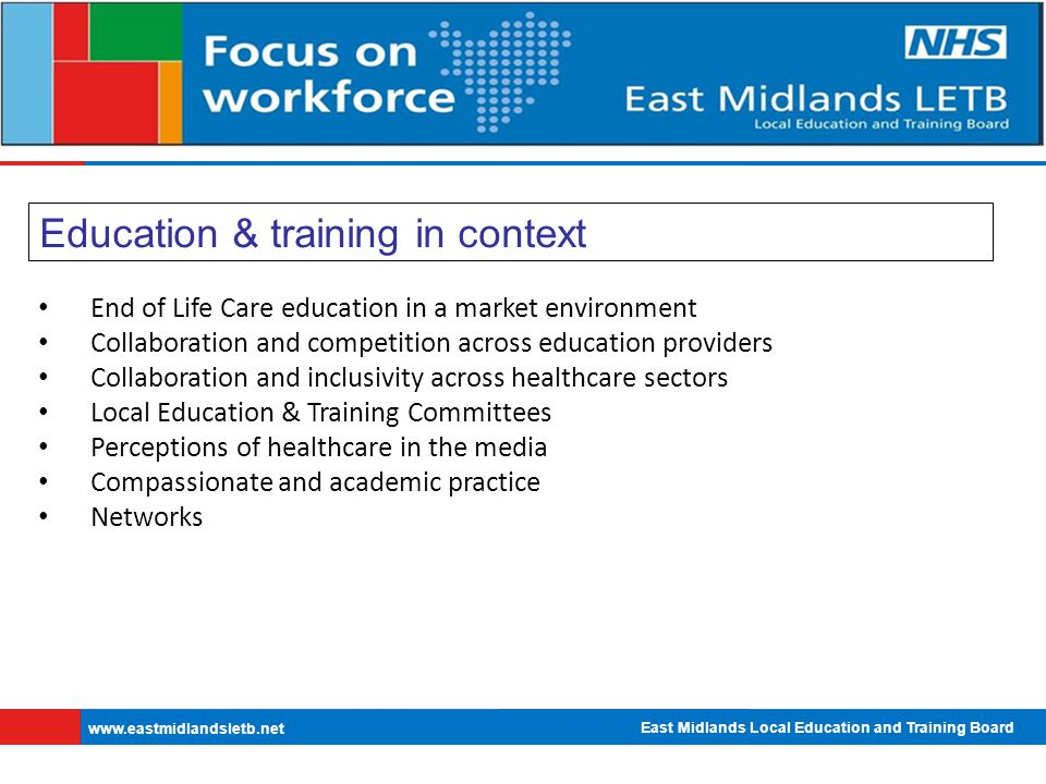 East Midlands Local Education and Training Board   Education & training in context End of Life Care education in a market environment Collaboration and competition across education providers Collaboration and inclusivity across healthcare sectors Local Education & Training Committees Perceptions of healthcare in the media Compassionate and academic practice Networks