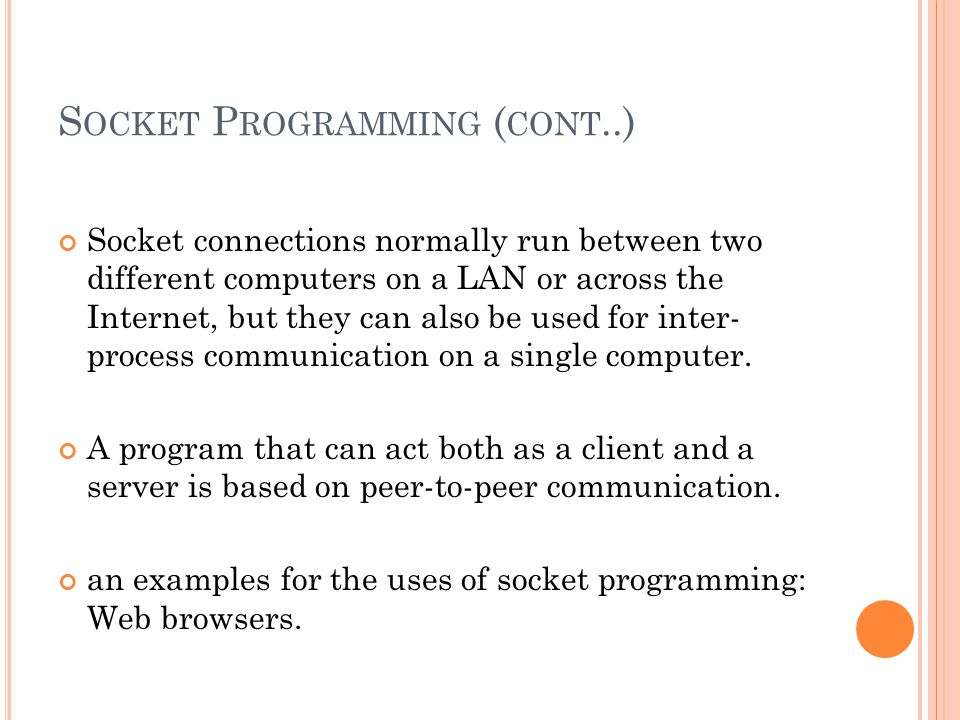 S OCKET P ROGRAMMING ( CONT..) Socket connections normally run between two different computers on a LAN or across the Internet, but they can also be used for inter- process communication on a single computer.
