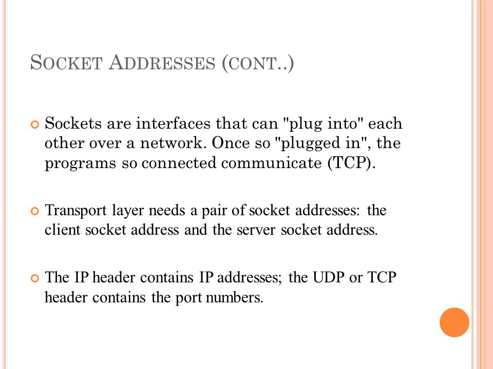 S OCKET A DDRESSES ( CONT..) Sockets are interfaces that can plug into each other over a network.