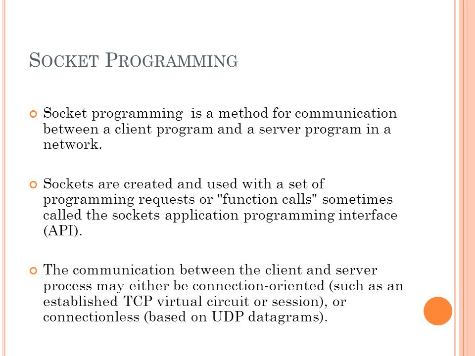 S OCKET P ROGRAMMING Socket programming is a method for communication between a client program and a server program in a network.