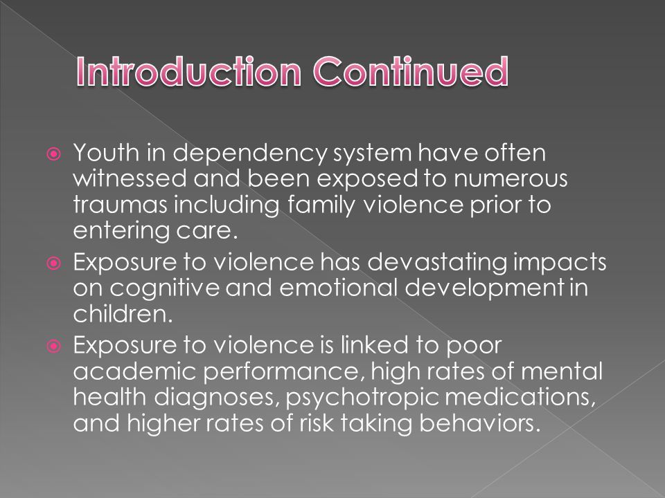  Youth in dependency system have often witnessed and been exposed to numerous traumas including family violence prior to entering care.