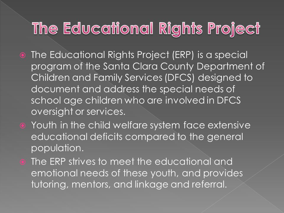  The Educational Rights Project (ERP) is a special program of the Santa Clara County Department of Children and Family Services (DFCS) designed to document and address the special needs of school age children who are involved in DFCS oversight or services.