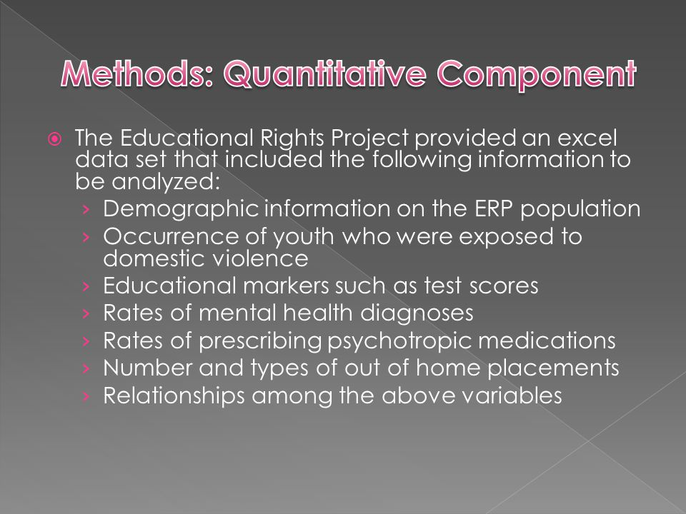  The Educational Rights Project provided an excel data set that included the following information to be analyzed: › Demographic information on the ERP population › Occurrence of youth who were exposed to domestic violence › Educational markers such as test scores › Rates of mental health diagnoses › Rates of prescribing psychotropic medications › Number and types of out of home placements › Relationships among the above variables