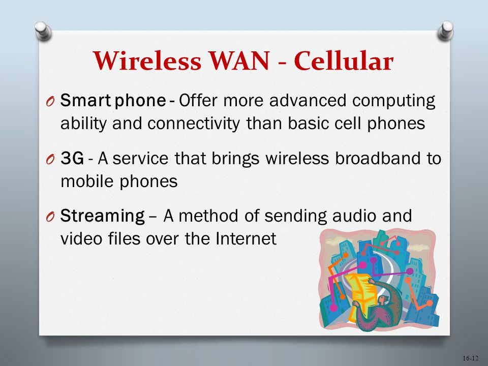 16-12 Wireless WAN - Cellular O Smart phone - Offer more advanced computing ability and connectivity than basic cell phones O 3G - A service that brings wireless broadband to mobile phones O Streaming – A method of sending audio and video files over the Internet