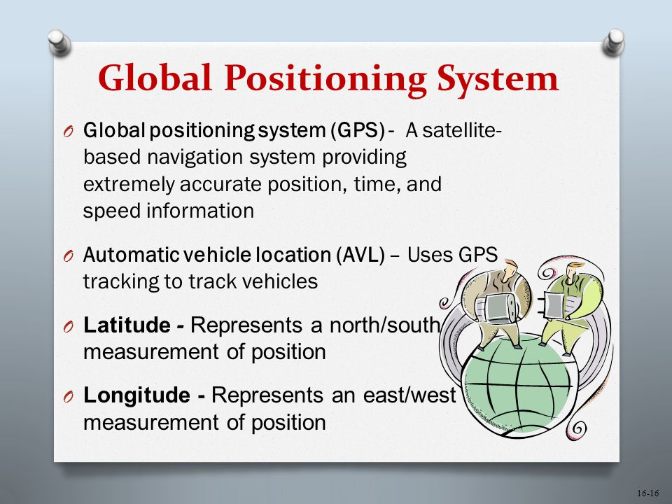 16-16 Global Positioning System O Global positioning system (GPS) - A satellite- based navigation system providing extremely accurate position, time, and speed information O Automatic vehicle location (AVL) – Uses GPS tracking to track vehicles O Latitude - Represents a north/south measurement of position O Longitude - Represents an east/west measurement of position
