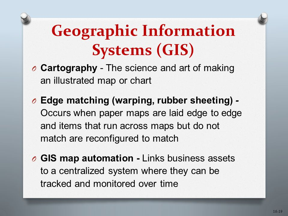16-19 Geographic Information Systems (GIS) O Cartography - The science and art of making an illustrated map or chart O Edge matching (warping, rubber sheeting) - Occurs when paper maps are laid edge to edge and items that run across maps but do not match are reconfigured to match O GIS map automation - Links business assets to a centralized system where they can be tracked and monitored over time