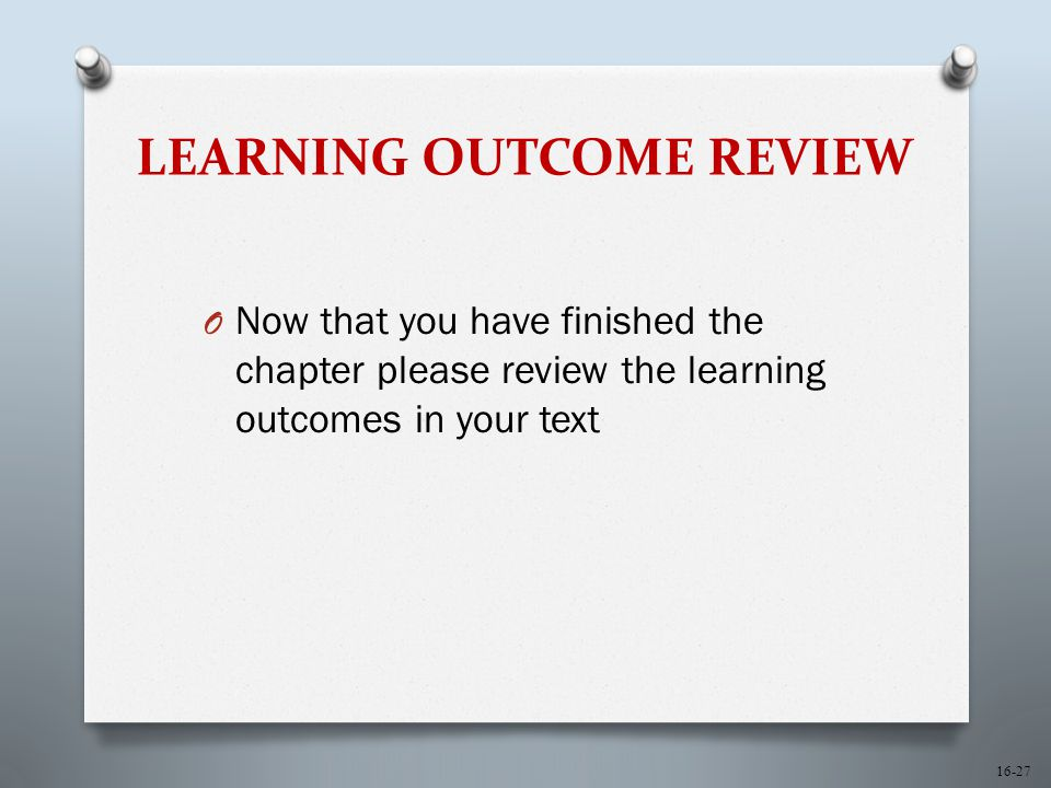 16-27 LEARNING OUTCOME REVIEW O Now that you have finished the chapter please review the learning outcomes in your text
