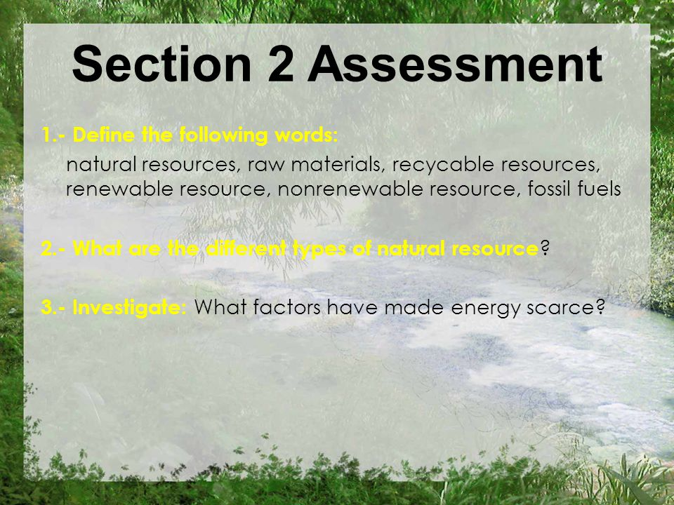 Section 2 Assessment 1.- Define the following words: natural resources, raw materials, recycable resources, renewable resource, nonrenewable resource, fossil fuels 2.- What are the different types of natural resource .