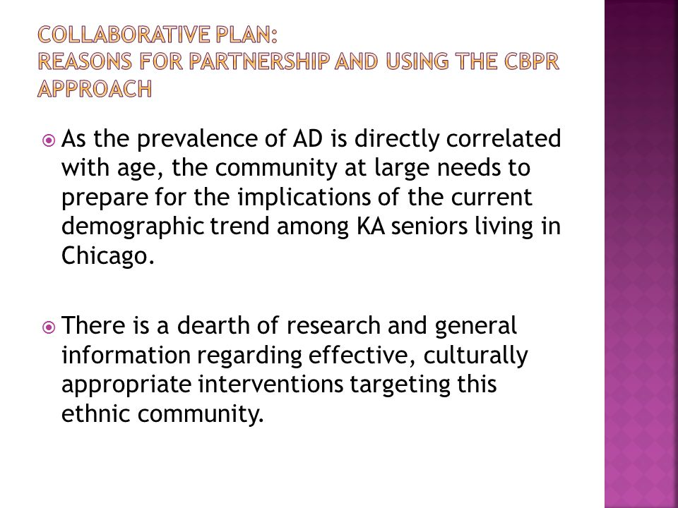  As the prevalence of AD is directly correlated with age, the community at large needs to prepare for the implications of the current demographic trend among KA seniors living in Chicago.