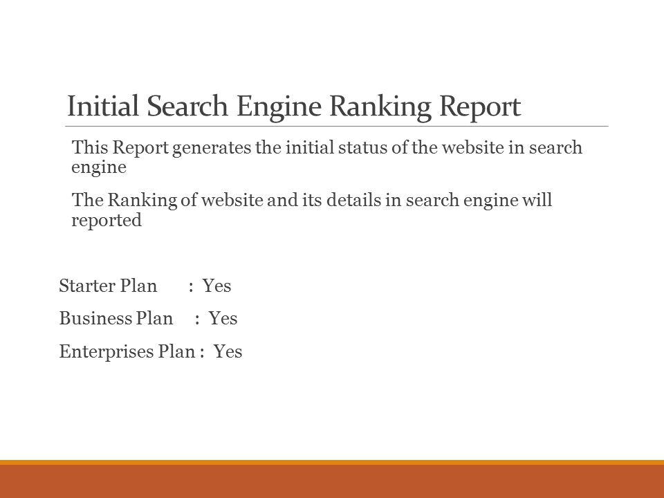 Initial Search Engine Ranking Report This Report generates the initial status of the website in search engine The Ranking of website and its details in search engine will reported Starter Plan : Yes Business Plan : Yes Enterprises Plan : Yes