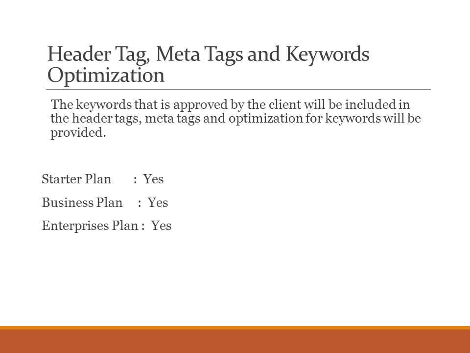 Header Tag, Meta Tags and Keywords Optimization The keywords that is approved by the client will be included in the header tags, meta tags and optimization for keywords will be provided.