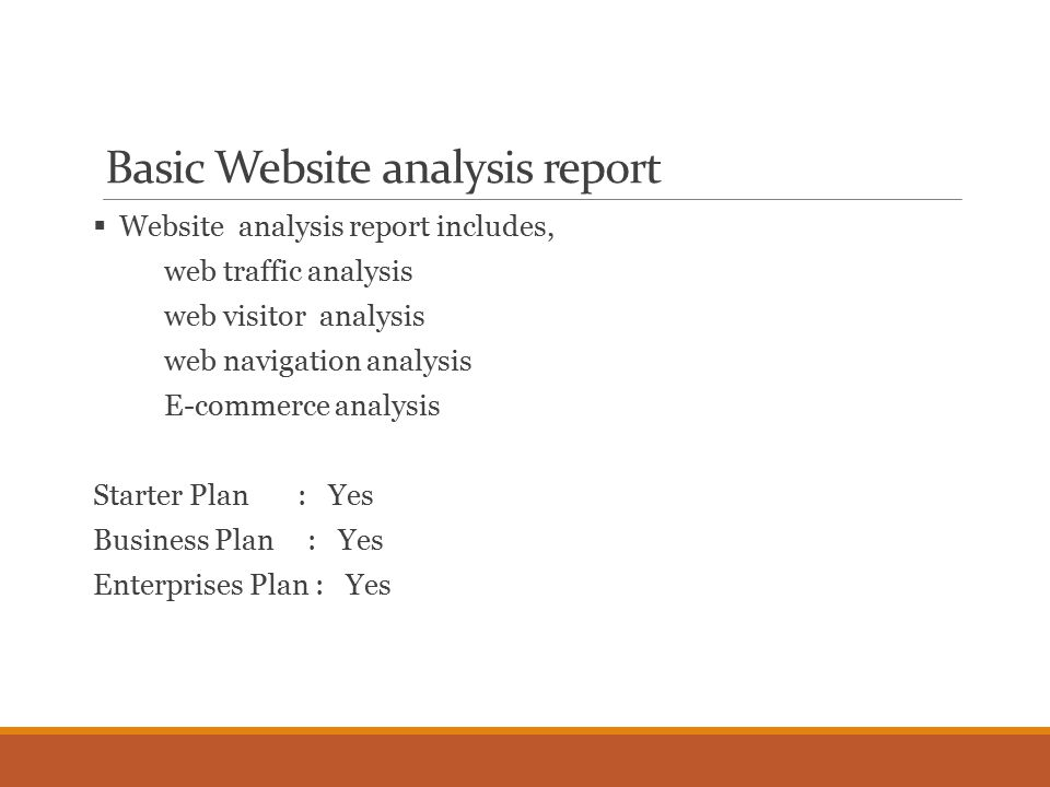 Basic Website analysis report  Website analysis report includes, web traffic analysis web visitor analysis web navigation analysis E-commerce analysis Starter Plan : Yes Business Plan : Yes Enterprises Plan : Yes