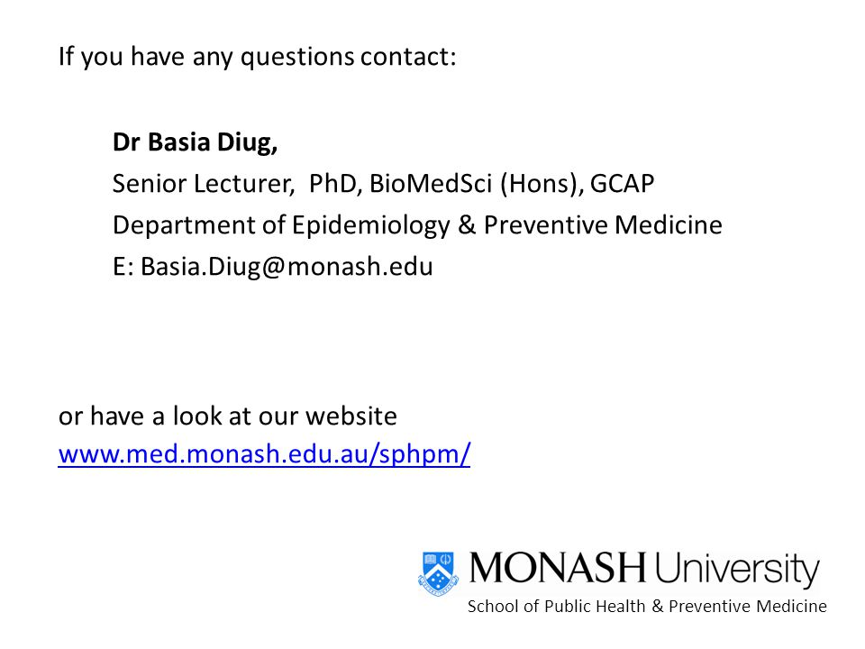 If you have any questions contact: Dr Basia Diug, Senior Lecturer, PhD, BioMedSci (Hons), GCAP Department of Epidemiology & Preventive Medicine E: or have a look at our website     School of Public Health & Preventive Medicine