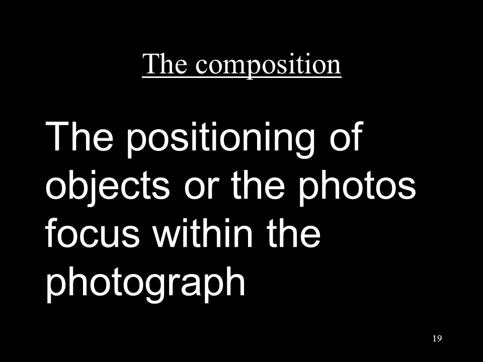 The composition 19 The positioning of objects or the photos focus within the photograph