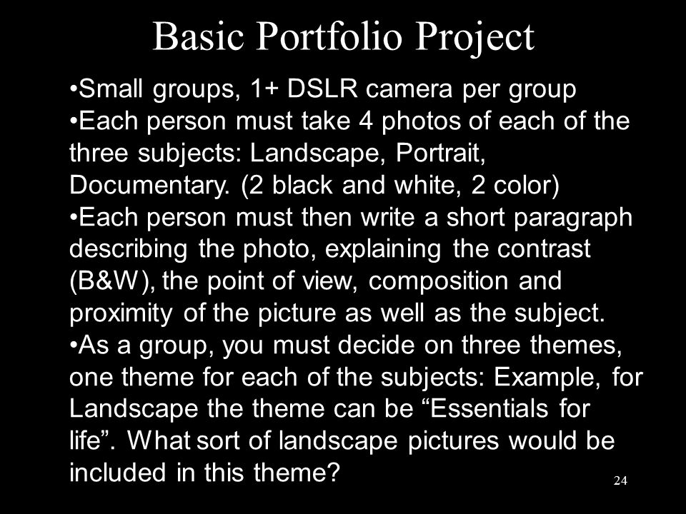 Basic Portfolio Project 24 Small groups, 1+ DSLR camera per group Each person must take 4 photos of each of the three subjects: Landscape, Portrait, Documentary.