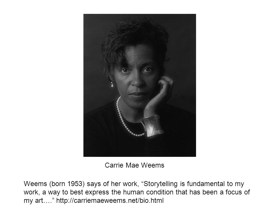 Carrie Mae Weems Weems (born 1953) says of her work, Storytelling is fundamental to my work, a way to best express the human condition that has been a focus of my art….