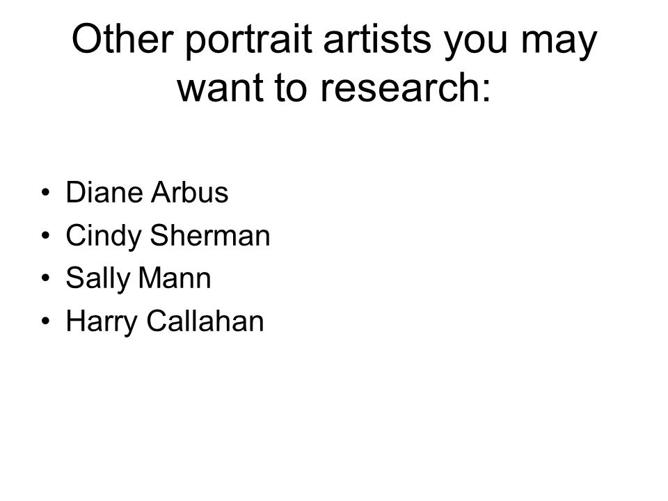 Other portrait artists you may want to research: Diane Arbus Cindy Sherman Sally Mann Harry Callahan