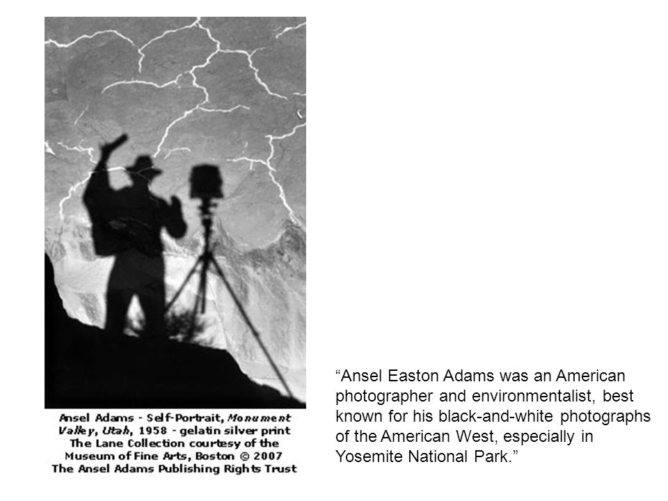 Ansel Easton Adams was an American photographer and environmentalist, best known for his black-and-white photographs of the American West, especially in Yosemite National Park.