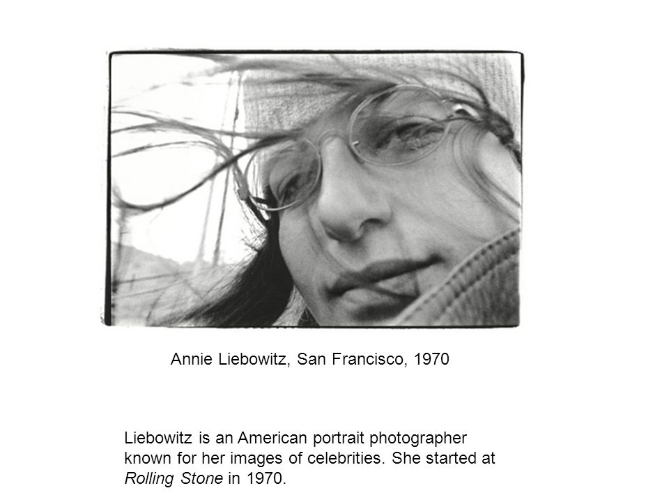 Annie Liebowitz, San Francisco, 1970 Liebowitz is an American portrait photographer known for her images of celebrities.