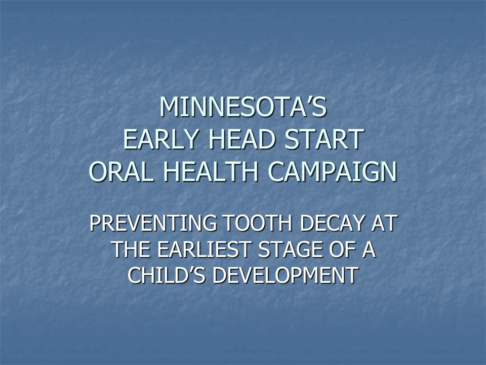 MINNESOTA'S EARLY HEAD START ORAL HEALTH CAMPAIGN PREVENTING TOOTH DECAY AT THE EARLIEST STAGE OF A CHILD'S DEVELOPMENT