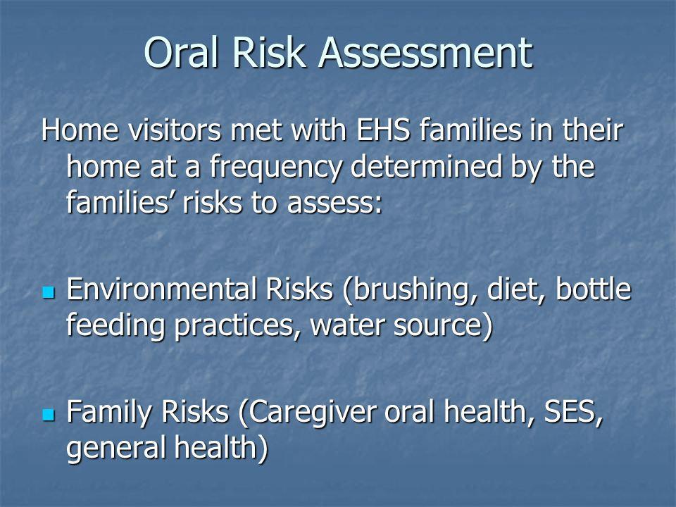 Oral Risk Assessment Home visitors met with EHS families in their home at a frequency determined by the families' risks to assess: Environmental Risks (brushing, diet, bottle feeding practices, water source) Environmental Risks (brushing, diet, bottle feeding practices, water source) Family Risks (Caregiver oral health, SES, general health) Family Risks (Caregiver oral health, SES, general health)