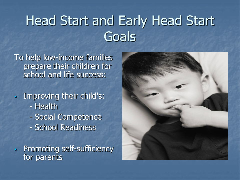 Head Start and Early Head Start Goals To help low-income families prepare their children for school and life success:  Improving their child s: - Health - Health - Social Competence - Social Competence - School Readiness - School Readiness  Promoting self-sufficiency for parents